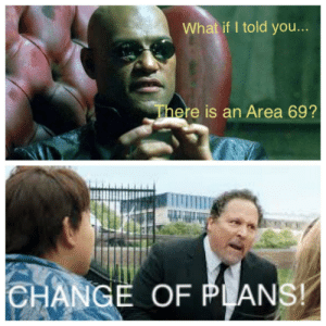 The red pill: What if I told you...  There is an Area 69?  CHANGE OF PLANS! The red pill