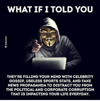 Fake, Life, and Memes: WHAT IF I TOLD YOU  THEY RE FILLING YOUR MIND WITH CELEBRITY  GOSSIP, USELESS SPORTS STATS, AND FAKE  NEWS PROPAGANDA TO DISTRACT YOU FROM  THE POLITICAL AND CORPORATE CORRUPTION  THAT IS IMPACTING YOUR LIFE EVERYDAY. Truth☝