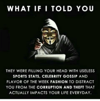 Memes, 🤖, and Impact: WHAT IF I TOLD YOU  THEY WERE FILLING YOUR HEAD WITH USELESS  SPORTS STATS, CELEBRITY GOSSIP AND  FLAVOR OF THE WEEK FASHION TO DISTRACT  YOU FROM THE CORRUPTION AND THEFT THAT  ACTUALLY IMPACTS YOUR LIFE EVERYDAY. https://t.co/JVwtnUjMTH