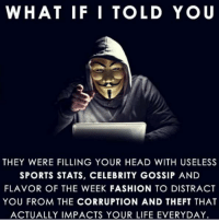 Memes, 🤖, and Impact: WHAT IF I TOLD YOU  THEY WERE FILLING YOUR HEAD WITH USELESS  SPORTS STATS, CELEBRITY GOSSIP AND  FLAVOR OF THE WEEK FASHION TO DISTRACT  YOU FROM THE CORRUPTION AND THEFT THAT  ACTUALLY IMPACTS YOUR LIFE EVERY DAY. What if i told you