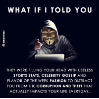 Fashion, Head, and Life: WHAT IF I TOLD YOU  THEY WERE FILLING YOUR HEAD WITH USELESS  SPORTS STATS, CELEBRITY GOSSIP AND  FLAVOR OF THE WEEK FASHION TO DISTRACT  YOU FROM THE CORRUPTION AND THEFT THAT  ACTUALLY IMPACTS YOUR LIFE EVERYDAY. resistancerising.org