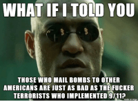 9/11, Bad, and Imgur: WHAT IF I TOLD YOU  THOSE WHO MAIL BOMBS TO OTHER  AMERICANS ARE JUST AS BAD AS THE FUCKER  TERRORISTS WHO IMPLEMENTED 9/11?  made on imgur cowards