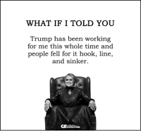 hook line and sinker: WHAT IF I TOLD YOU  Trump has been working  for me this whole time and  people fell for it hook, line,  and sinker.  collective  EVOLUTION