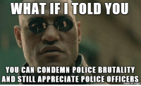 "Being Alone, America, and Ass: WHAT IF I TOLD YOU  YOU CAN CONDEMN POLICE BRUTALITY  AND STILL APPRECIATE POLICE OFFICERS  mage on imgur <p><a href=""http://redbloodedamerica.tumblr.com/post/120720618693/i-am-dallas-redbloodedamerica"" class=""tumblr_blog"">redbloodedamerica</a>:</p><blockquote><p><a href=""http://i-am-dallas.tumblr.com/post/120713189650/redbloodedamerica-smashedpolitics"" class=""tumblr_blog"">i-am-dallas</a>:</p>  <blockquote><p><a href=""http://redbloodedamerica.tumblr.com/post/120711194812/smashedpolitics-redbloodedamerica-bobevin"" class=""tumblr_blog"">redbloodedamerica</a>:</p>  <blockquote><p><a href=""http://smashedpolitics.tumblr.com/post/120703357980/redbloodedamerica-bobevin"" class=""tumblr_blog"">smashedpolitics</a>:</p>  <blockquote><p><a href=""http://redbloodedamerica.tumblr.com/post/120691695851/bobevin-redbloodedamerica-im-getting-really"" class=""tumblr_blog"">redbloodedamerica</a>:</p>  <blockquote><p><a href=""http://bobevin.tumblr.com/post/108057677150/redbloodedamerica-im-getting-really-fed-up"" class=""tumblr_blog"">bobevin</a>:</p>  <blockquote><p><a href=""http://redbloodedamerica.tumblr.com/post/97090701289/im-getting-really-fed-up-with-the-fuck-the"" class=""tumblr_blog"">redbloodedamerica</a>:</p>  <blockquote><p>I'm getting really fed up with the ""fuck the police"" sentiment pouring in from those on the left and on the extreme right.  There's nothing ""fascist"" about good officers in a community doing their jobs.  Yes, some of them are bad (as with any job) and need to be fired and/or arrested, but the majority of these people stick their neck out every day for you and me.  And no, we do not live in a ""police state.""  Enough with this nonsense. </p></blockquote>  <p>We live in a police state. Stop watching fox and read</p></blockquote>  <p>You wouldn't know a police state even if it came up and bit you on the ass.</p></blockquote>  <p>Americans are 20 times more likely per capita to get killed by your police than the British are by our police. I dont disagree with you on many things, but getting killed 20 times more than a civilised nation means you have a brutal police force</p></blockquote>  <figure data-orig-width=""245"" data-orig-height=""260""><img src=""https://78.media.tumblr.com/75d05ef8efb085df71d4139168941552/tumblr_inline_npfnmuKhNh1r1jtxd_500.gif"" alt=""image"" data-orig-width=""245"" data-orig-height=""260""/></figure><p>That is a gross generalization and completely misinterprets the definition of an actual police state.  Even if police shootings were one hundred times more prevalent in the United States than Europe, that alone will never make this country a police state.  To say otherwise, is exhibiting a complete lack of understanding of the term.  Besides, when you talk about people getting killed by police, you immediately assume they were all innocent which is completely false <a href=""http://redbloodedamerica.tumblr.com/post/117874602711/aceteron-postmemes-serve-and-protect-the"">as I have mentioned before</a>.</p><p>When anti-police activists misuse the term <i>police state</i> to mean something derogatory about everyday police officers, it is essentially only watering down the original term.  It's just like when SJWs throw around the word <i>slavery</i> to mean anything and everything oppressive - ""mental slavery,"" ""reproductive slavery,"" ""slave wages,"" etc.  It only dilutes the actual use of the word.</p><p>If you want to witness an actual police state, look no further than North Korea. Calling the United States, where thousands of people have fled to after escaping <i>actual</i> police states throughout history, is a slap in the face.</p></blockquote>  <p>Sorry, but that defense is weak. It's as if you expect a totalitarian monarchy before you're willing to accept that it's a police state. The problem here is obvious. One side waters it down, the other side only accepts the most radical version. Setting aside the fact that it's not really a subjective term, and what you consider a police state and what I consider a police state may be imagined differently, but I'm certain we could come to some mild agreement about what it would entail. That being said, here is a list of things that all police states have in common:</p><p>1) Massive surveillance apparatus that spies on anyone and everyone without regard to the privacy or the rights of the individual. Check<br/>2) An agency or industry that can assault, kill, or lock you away for any reason and most likely get away with it. Check<br/>3) An agency or industry that dresses the part of the antagonist, wearing body armor and carrying heavy weaponry around mostly unarmed people. Check.<br/>4) A systemic view of police whereby ""public guarding"", which happens to be an expectation of the average citizen, is set aside and police are turned into ""law enforcement"" agents who's primary function is to issue citations or find a way to enroll the citizen into the state's extortion scheme. Check.<br/>5) A rogue institution of policing around the country that involves portraying the citizen as the primary target, resulting in needless bullying by police. Check<br/>6) ""A <strike>totalitarian</strike> society controlled by a political police force that secretly supervises the citizens' activities."" CHECK<br/></p><p>But your definition seems to require a totalitarian society, and that may be how it's technically defined, but I don't see it that way. I see it as a reactionary effect of people who live under the boot of police or live in a society where police have very little accountability. Who in their right mind could possibly deny that police are seen as an aggressor or antagonist? They don't guard the public, nor should they have any claim to 'self defense' when they are the one pursuing the people in the first place. If I pursued and shot someone, I wouldn't be able to claim self defense. But see, they're not actually ""police officers"". They are Law Enforcement and they are there on behalf of the government. As employees of the government, they cannot be there for your benefit. I feel a true conservative would view our law enforcement today as a severe encroachment onto our liberties. But the neo-con Republicans look at it like a blind allegiance or patriotic expression that police must be respected, loved and coddled, just like the military and the church. It's absolutely disgusting.<br/></p></blockquote><p>I'm not watering anything down. I've acknowledged that there are some bad cops, although they are few and far between.  There are some cases of militarization of the police, but it's not as rampant as some would allude.  I'm a realist.  I know where the actual blame lies in the majority of the bad attitudes against our police officers - it's in our overabundance of constricting laws and our crumby criminal justice system; not the average cop that sticks his neck out on the line for you and me.</p><p>I'll respond to a couple of your attributes of a ""police state"" though:</p><p>1) Arguably yes.  Although that's what most of this recent disagreement regarding the Patriot Act was about.  Is it as restrictive as an actual police state though in which your every word or movement is questioned under possible detainment?  No.  No, it is not.  You actually have rights in America, including the Freedom of Speech.  Odds are, your local police officer would agree with your thoughts on protecting your Fourth Amendment rights and your right to privacy…considering they would apply to he/she as well.</p><p>2) False.  We have a justice system in which you have a right to defend yourself in a court of law.  The police and court system, as lousy as it is at times, must also respect your rights and obey the laws that protect the citizen.  In a real police state, the police (again, run directly by the state) are the judge and jury.  You have very few, if any, rights in a police state.  I'm not saying our system is perfect or that it doesn't need reform; I'm merely stating it does not remotely resemble an actual police state.</p><p>3) ""<i>Dresses the part of the antagonist</i>."" This is the silliest thing I've ever heard all day.  The majority of police officers look like this:</p><figure data-orig-width=""450"" data-orig-height=""338"" class=""tmblr-full""><img src=""https://78.media.tumblr.com/9905cd9e6cbcc81bd6adcc71503875cc/tumblr_inline_npfq8fBKtj1r1jtxd_540.jpg"" data-orig-width=""450"" data-orig-height=""338""/></figure><p>What you are trying to paint them as:</p><figure class=""tmblr-full"" data-orig-height=""292"" data-orig-width=""450""><img src=""https://78.media.tumblr.com/ec19459810a7a0383186e4a0e5819339/tumblr_inline_npfqlvN5et1r1jtxd_540.jpg"" data-orig-height=""292"" data-orig-width=""450""/></figure><p>It's all about wording.  And this is where anti-police activists (for the lack of a better term) just can't help themselves to just take a step back and think objectively.  You clearly and cognitively see police as an ""<i>antagonist</i>,"" and that's where you lose any credibility in your argument.  You're projecting your own personal views to appear as facts, and that just doesn't cut muster here.</p><p>Besides, having a militarized police body, still <i>does not</i> make a country a ""police state.""  Need I remind everyone that the Gestapo worn plain clothes unlike the SS.</p><figure class=""tmblr-full"" data-orig-height=""310"" data-orig-width=""450""><img src=""https://78.media.tumblr.com/dea446aed951f8d7b3075e3d892a180d/tumblr_inline_npfsw663Dg1r1jtxd_540.jpg"" data-orig-height=""310"" data-orig-width=""450""/></figure><p>4) You lost me on this one entirely.  Are you insinuating that police do not protect and serve the public?  If so, I'm sure I have some fine officers that would happily disagree with you.  Your still projecting this notion that police officers are just driving around harassing innocent people.  Look, I hate getting speeding tickets like the next guy, but let's not lose focus of reality here.</p><p>5) Again, police are not bullying the average citizen across the country.  Where is your proof of this widespread targeting of innocent Americans?  Where does this stuff permeate into the collective minds of so many young people?  It's simply not true.</p><p>6) We don't have a totalitarian (or otherwise) society controlled by a ""political police force.""  Of course you don't think it has to involve a totalitarian state because you are basing your views on your own personal negativity bias.  You hate cops…<i>okay</i>, we get it.  Still not a police state though. </p></blockquote> <p>I am so over police haters cherry picking to make it seem like we live in the freaking Hunger Games.</p>"