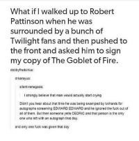 I love this :~)) @nuggeret: What if I walked up to Robert  Pattinson when he was  surrounded by a bunch of  Twilight fans and then pushed to  the front and asked him to sign  my copy of The Goblet of Fire.  dobbyfredsinus:  drkarayua:  silent-renegade:  I strongly believe that man would actually start crying  Didn't you hear about that time he was being swamped by twihards for  autographs screaming EDWARD EDWARD and he ignored the fuck out of  ail of them. But then someone yells CEDRIC and that person is the only  one who left with an autograph that day.  and only one fuck was given that day I love this :~)) @nuggeret