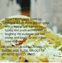 Texting, Tumblr, and Ups: What if in 10 years stand up  comedy is just some guy on stage  with a laptop and a projector  typing text posts and instead of  laughing the audience just half  smiles and blows air out of their  nose reapynh  MACBECAUSENUSTHALF  SMILED AND BLEW AIR OUTOF  MY NOSE REALLY HARD