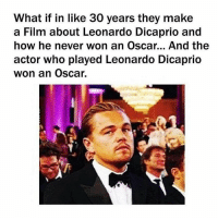Poor Leo...: What if in like 30 years they make  a Film about Leonardo Dicaprio and  how he never won an Oscar... And the  actor who played Leonardo Dicaprio  won an Oscar. Poor Leo...