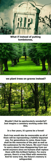 <p>They Would Be The Most Wonderful Cemeteries.</p>: What if instead of putting  tombstones,  we plant trees on graves instead?  Wouldn't that be spectacularly wonderful?  Just imagine a cemetery working under this  idea  In a few years, it's gonna be a forest!  Each tree would also be memorable as all of  them will be representing a faithful departed  one. For generations to come, those trees  shall be the memories of the past as well as  the sustenance for the future. We won't have  to worry about trees disappearing from our  world anymore since we humans shall replace  them with this brilliant fashion. For every  person, there's a tree filled with memories.  And for every tree, the future's memory is  safeguarded. <p>They Would Be The Most Wonderful Cemeteries.</p>