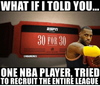 Memes, Nba, and 30 for 30: WHAT IF ITOLD YOU  EST  FILMS  30 FOR 30  BUICK ENCORE  @NBAMEMES  ONE NBA PLAYER, TRIED  TORECRUIT THE ENTIRELEAGUE Coming soon... CavsNation lebronjames clevelandcavaliers nbamemes
