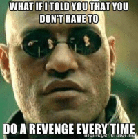 WHAT IF ITOLD YOUTHAT YOU  DONT HAVE TO  DO A REVENGE EVERYTIME You really don't lol.