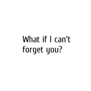 You, What, and What If: What if l can't  forget you?
