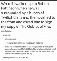 Crying, Fire, and Memes: What if l walked up to Robert  Pattinson when he was  surrounded by a bunch of  Twilight fans and then pushed to  the front and asked him to sign  my copy of The Goblet of Fire.  dobbvfredsirius:  drkarayua:  silent-renegade:  I strongly believe that man would actually start crying  Didn't you hear about that time he was being swamped by twihards for  autographs screaming EDWARD EDWARD and he ignored the fuck out of  all of them. But then someone yells CEDRIC and that person is the only  one who left with an autograph that day.  and only one fuck was given that day
