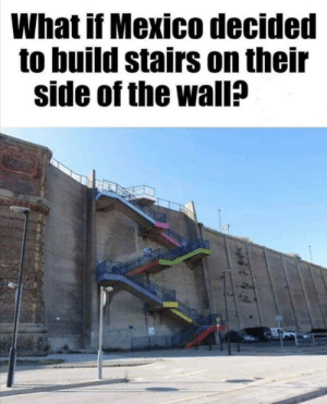 The rope business could take off…: What if Mexico decided  to build stairs on their  side of the wall? The rope business could take off…
