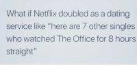 "Dating, Memes, and Netflix: What if Netflix doubled as a dating  service like ""here are 7 other singles  who watched The Office for 8 hours  straight"" What a great idea! via /r/memes http://bit.ly/2QAnJoO"