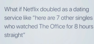 "Dank, Dating, and Memes: What if Netflix doubled as a dating  service like ""here are 7 other singles  who watched The Office for 8 hours  straight"" What a great idea! by EthanRowYourBoat MORE MEMES"