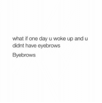 One, One Day, and What If: what if one day u woke up and u  didnt have eyebrows  Byebrows gtg