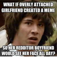 overly attached girlfriend: WHAT IF OVERLY ATTACHED  GIRLFRIEND CREATED AMEME  SORERREDDITOR BOYFRIEND  WOULDSEE HER FACE ALL  quickmeme com