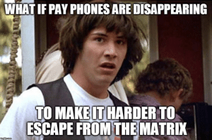 25 Conspiracy Keanu Memes For The Mind-Blown: WHAT IF PAY PHONES ARE DISAPPEARING  TO MAKE IT HARDER TO  ESCAPE FROM THE MATRIX  ingipcom 25 Conspiracy Keanu Memes For The Mind-Blown