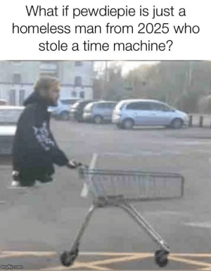 I always knew there was something wrong.: What if pewdiepie is just a  homeless man from 2025 who  stole a time machine?  Cmgflip.com I always knew there was something wrong.