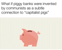 """what if: What if piggy banks were invented  by communists as a subtle  connection to """"capitalist pigs"""""""