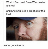 Memes, Supernatural, and Fandom: What if Sam and Dean Winchester  are real  and Eric Kripke is a prophet of the  lord  we've gone too far spn Supernatural spnfamily jaredpadalecki jensenackles mishacollins sam dean winchesters castiel destiel fandom ship otp