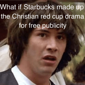 What if Starbucks made up the red cup drama for publicityhttp://omg-humor.tumblr.com: What if Starbucks made up  the Christian red cup drama  for free publicity What if Starbucks made up the red cup drama for publicityhttp://omg-humor.tumblr.com