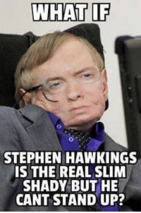 Stephen: WHAT IF  STEPHEN HAWKINGS  IS THE REAL SLIM  SHADY BUT HE  CANT STAND UP?