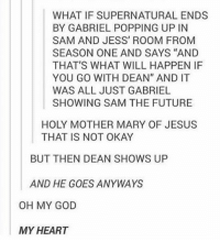 """WHAT IF SUPERNATURAL ENDS  BY GABRIEL POPPING UP IN  SAM AND JESS ROOM FROM  SEASON ONE AND SAYS """"AND  THAT'S WHAT WILL HAPPEN IF  YOU GO WITH DEAN"""" AND IT  WAS ALL JUST GABRIEL  SHOWING SAM THE FUTURE  HOLY MOTHER MARY OF JESUS  THAT IS NOT OKAY  BUT THEN DEAN SHOWS UP  AND HE GOES ANYWAYS  OH MY GOD  MY HEART my heart is broken now"""