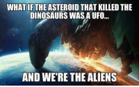 ufos: WHAT IF THE ASTEROID THAT KILLED THE  DINOSAURS WASA UFO..  AND WE'RE THE ALIENS