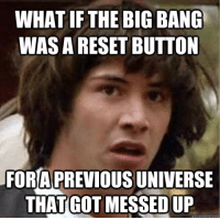 Meme, Conspiracy, and Got: WHAT IF THE BIG BANG  WAS A RESET BUTTON  FOR A PREVIOUS UNIVERSE  THAT GOT MESSED UP  quickmeme.com Conspiracy Keanu Meme