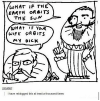 Funny, Memes, and Dick: WHAT IF THE  EARTH ORBITS  THE SUN  WHAT IF YOUR  WIFE ORBIrs  MY DICK  I have reblogged this at least a thousand times this is rly old but it's still so funny