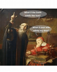Dick, Earth, and Classical Art: What if the Earth  orbits the Sun?  What if your wife  orbits my dick?