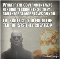 "Facebook, Memes, and News: WHAT IF THE GOVERNMENT WAS  FUNDING TERRORISTS SO THEY  CAN ENFORCE MORE LAWS ON YOU  TO PROTECT YOU FROM THE  TERRORISTS THEY CREATED?  The Free Thought 💭 Yeah... ""what if"" 😒 💭 Join Us: @TheFreeThoughtProject 💭 TheFreeThoughtProject 💭 LIKE our Facebook page & Visit our website for more News and Information. Link in Bio.... 💭 www.TheFreeThoughtProject.com"