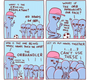 No hands on orb (NathanWPyle): WHAT IF  THE ORB  APPROACHES  OUR FACE?  WHAT IS THE  CRUCIAL  REGULATION ?  NO HANDS  ON ORB  LET THE  ORB  SMACK  YOUR  FACE  LET US PUT HANDS TOGETHER  WHO IS THE ONE BEING  WHOSE HANDS TOUCH THE ORB?  1... 2..3  CAN'T USE  THESE I  THE  ORBHANDLER  OBSERVE THE  HANDCOVERS  IT IS  LONELY  ROLE No hands on orb (NathanWPyle)