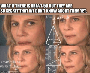 Good, Dank Memes, and Com: WHAT IF THERE ISAREA 1-50 BUT THEY ARE  SO SECRET THAT WE DONT KNOW ABOUT THEM YET.  V=1 nr. h  30  1  sin  2  2  2  Cos  1  tan  60  y=ax+b+ c  (x,,x) = -b+  2 a  AS  imgflip.com They are good at keeping secrets