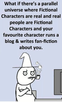 laughoutloud-club:  Maybe In A Parallel Universe: What if there's a parallel  universe where Fictional  Characters are real and real  people are Fictional  Characters and your  favourite character runs a  blog & writes fan-fiction  about you. laughoutloud-club:  Maybe In A Parallel Universe