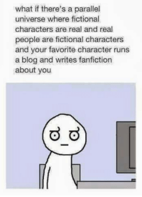 fanfiction: what if there's a parallel  universe where fictional  characters are real and real  people are fictional characters  and your favorite character runs  a blog and writes fanfiction  about you