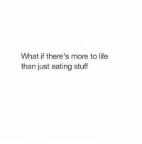 I can confirm first hand that this is not true: What if there's more to life  than just eating stuff I can confirm first hand that this is not true