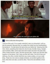 Obiwan: What if this Obiwan Gomes looking for him?  He won't I don't think he exists anymor  He died about the same time your father did.  theherowithnofear thenegotiator  just love this quote. It's so easiy overlooked. seen asunimportant until you  see the prequels Because then you realize how utterly true and heartbreaking  that phrase is. 'He died about the same time your father did Meaning that Obi  Wan, that is everything that made him who he was his faith his joy, his lght,  was murdered, killed, at the same time that Anakin was lost to the DarkSide.  When Anakin became Vader, ObiWan became Ben Anakinand ObiWan died  together on that planet. Only Vader and Ben iet talve. One full of hate and  darkness, the other a broken shell that was merely existing not even teaby  Mng. These two men were so deeply entwined, so bonded togetherin the  forte, that when one died so did the other That is the real defintion oftnue  love,