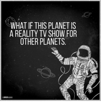 Memes, TV Shows, and Planets: WHAT IF THIS PLANET IS  o  A REALITY TV SHOW FOR  OTHER PLANETS  THE INDALAS40  SR  10  EFS  EVS  NVT  AN ION ET  LHE  PSA  SVL  HTP  TYR  FTE  TA  IA EA  HR  WA  00  M The Mind Unleashed