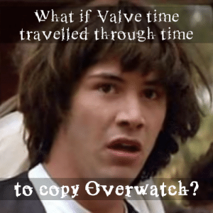 my theory about TF2 and OW: What if Valve time  traveljed through time  to copy Overwatch? my theory about TF2 and OW