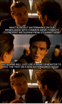 Instagram, Meme, and Memes: WHAT IF WE PUT WATERMARKS ON OUR  MEMES MADE WITH COMMON MEME FORMATS  TO PREVENT INSTAGRAM FROM STEALING THEM?  INSTAGRAM WILL JUST USE A MEME GENERATOR TO  PUT THE TEXT ON A NON WATERMARKED IMAGE