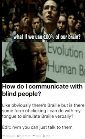 Braille: what if we use 100% of our brain?  Evolution  Human B  How do I communicate with  blind people?  Like obviously there's Braille but is there  some form of clicking I can do with my  tongue to simulate Braille verbally?  Edit: nvm you can just talk to them  Give Award  Share Save  77 Comments Braille