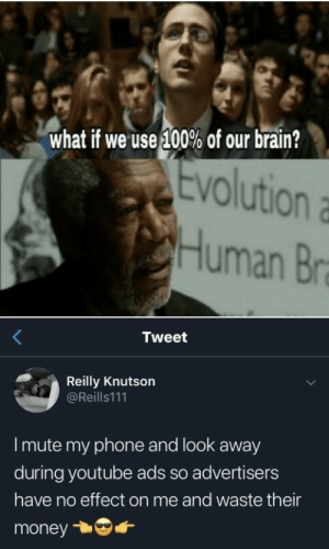 Well that's some high iq: what if we use 100% of our brain?  Evolution  VO  Human Br  Tweet  Reilly Knutson  @Reills111  I mute my phone and look away  during youtube ads so advertisers  have no effect on me and waste their  money Well that's some high iq