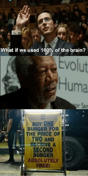 Speech : 100: What if we used 100% of the brain?  Evolut  Huma  or Sam  BUY ONE  BURGER FOR  THE PRICE OF  TWO AND  RECEIVE A  SECOND  BURGER  ABSOLUTELY  FREE! Speech : 100