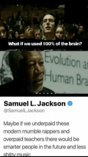 laughoutloud-club:  Brain 100: What if we used 100% of the brain?  Evolution a  Human Bra  Samuel L. Jackson  @SamuelLJackson  Maybe if we underpaid these  modern mumble rappers and  overpaid teachers there would be  smarter people in the future and less  shitty music laughoutloud-club:  Brain 100