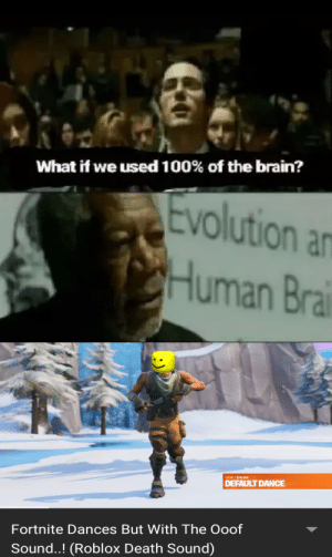 Brain, Death, and Evolution: What if we used 100% of the brain?  Evolution a  CHuman Bra  OOF I Emote  DEFAULT DANCE  Fortnite Dances But With The Ooof  Sound..! (Roblox Death Sound) Peak reached