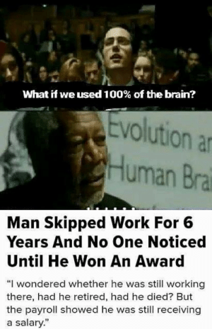 "Sneak 100 by Ri1020 MORE MEMES: What if we used 100% of the brain?  Evolution an  Human Brai  Man Skipped Work For 6  Years And No One Noticed  Until He Won An Award  ""I wondered whether he was still working  there, had he retired, had he died? But  the payroll showed he was still receiving  a salary."" Sneak 100 by Ri1020 MORE MEMES"