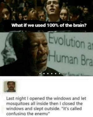 """Juke time: What if we used 100% of the brain?  Evolution  ar  Human Bra  Last night I opened the windows and let  mosquitoes all inside then I closed the  windows and slept outside. """"it's called  confusing the enemy"""" Juke time"""