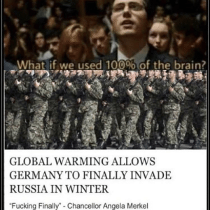 """Fucking, Global Warming, and Winter: What if we used 100% of the brain?  GLOBAL WARMING ALLOWS  GERMANY TO FINALLY INVADE  RUSSIA IN WINTER  """"Fucking Finally"""" - Chancellor Angela Merkel M E R K E L T I M E"""